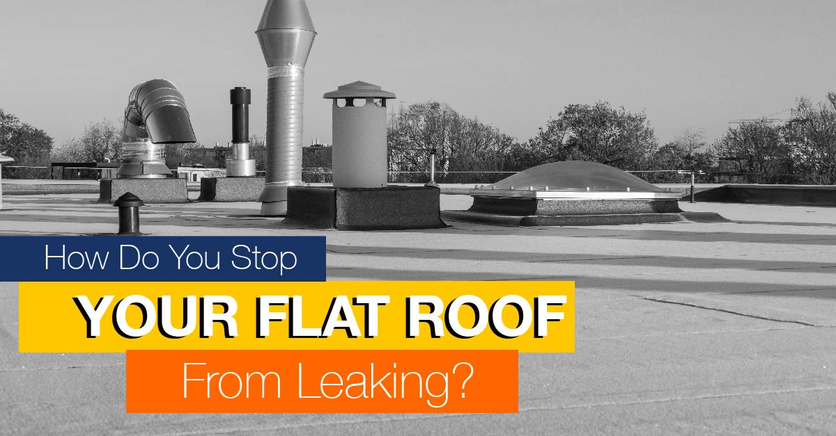 How Do You Stop Your Flat Roof From Leaking?