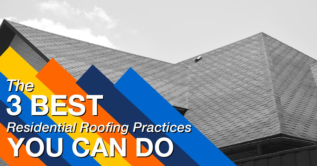The 3 Best Residential Roofing Practices You Can Do