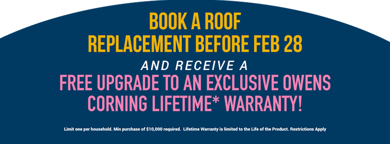 Book a New Roof Replacement Before February 28th and Receive a FREE Upgrade to an Exclusive Owens Corning Lifetime* Warranty!